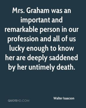 Walter Isaacson  - Mrs. Graham was an important and remarkable person in our profession and all of us lucky enough to know her are deeply saddened by her untimely death.