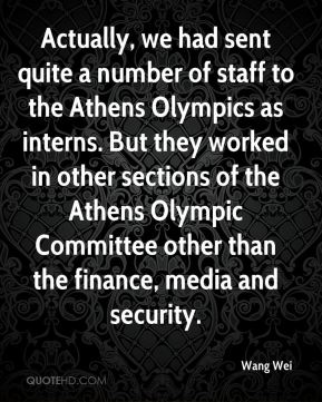 Wang Wei  - Actually, we had sent quite a number of staff to the Athens Olympics as interns. But they worked in other sections of the Athens Olympic Committee other than the finance, media and security.