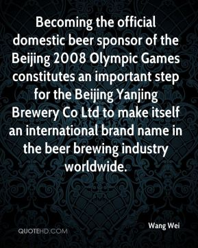 Wang Wei  - Becoming the official domestic beer sponsor of the Beijing 2008 Olympic Games constitutes an important step for the Beijing Yanjing Brewery Co Ltd to make itself an international brand name in the beer brewing industry worldwide.