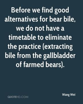 Wang Wei  - Before we find good alternatives for bear bile, we do not have a timetable to eliminate the practice (extracting bile from the gallbladder of farmed bears).