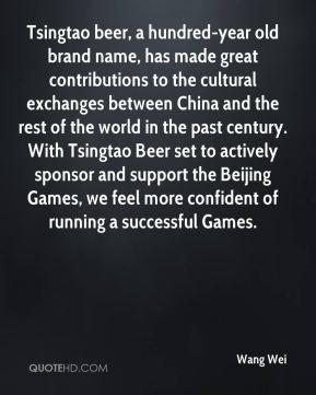 Wang Wei  - Tsingtao beer, a hundred-year old brand name, has made great contributions to the cultural exchanges between China and the rest of the world in the past century. With Tsingtao Beer set to actively sponsor and support the Beijing Games, we feel more confident of running a successful Games.