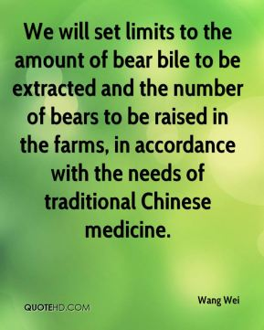 Wang Wei  - We will set limits to the amount of bear bile to be extracted and the number of bears to be raised in the farms, in accordance with the needs of traditional Chinese medicine.