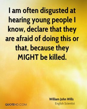 I am often disgusted at hearing young people I know, declare that they are afraid of doing this or that, because they MIGHT be killed.