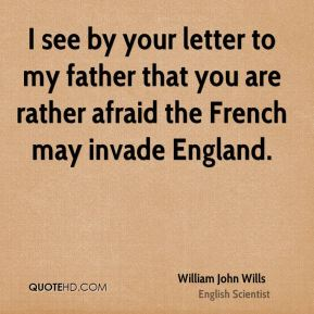 I see by your letter to my father that you are rather afraid the French may invade England.
