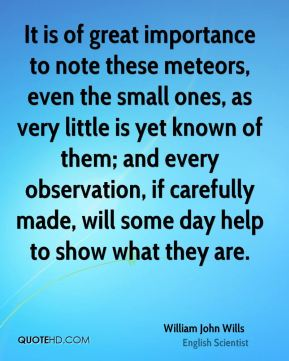 William John Wills - It is of great importance to note these meteors, even the small ones, as very little is yet known of them; and every observation, if carefully made, will some day help to show what they are.