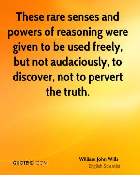 These rare senses and powers of reasoning were given to be used freely, but not audaciously, to discover, not to pervert the truth.
