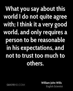 What you say about this world I do not quite agree with; I think it a very good world, and only requires a person to be reasonable in his expectations, and not to trust too much to others.