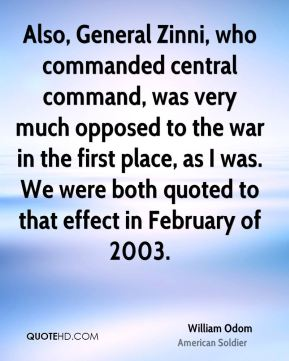 Also, General Zinni, who commanded central command, was very much opposed to the war in the first place, as I was. We were both quoted to that effect in February of 2003.
