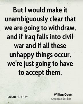 But I would make it unambiguously clear that we are going to withdraw, and if Iraq falls into civil war and if all these unhappy things occur, we're just going to have to accept them.