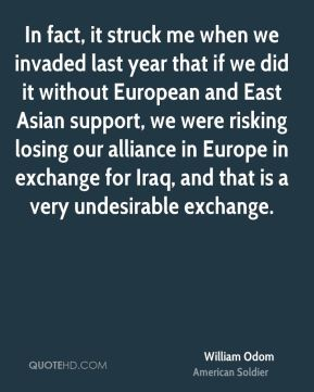In fact, it struck me when we invaded last year that if we did it without European and East Asian support, we were risking losing our alliance in Europe in exchange for Iraq, and that is a very undesirable exchange.