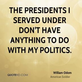 The presidents I served under don't have anything to do with my politics.