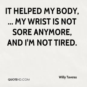 Willy Taveras  - It helped my body, ... My wrist is not sore anymore, and I'm not tired.