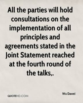 Wu Dawei  - All the parties will hold consultations on the implementation of all principles and agreements stated in the Joint Statement reached at the fourth round of the talks.