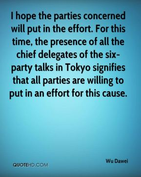 Wu Dawei  - I hope the parties concerned will put in the effort. For this time, the presence of all the chief delegates of the six-party talks in Tokyo signifies that all parties are willing to put in an effort for this cause.