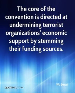 Wu Dawei  - The core of the convention is directed at undermining terrorist organizations' economic support by stemming their funding sources.