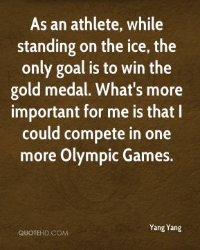 As an athlete, while standing on the ice, the only goal is to win the gold medal. What's more important for me is that I could compete in one more Olympic Games.