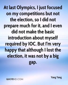 Yang Yang  - At last Olympics, I just focused on my competitions but not the election, so I did not prepare much for it, and I even did not make the basic introduction about myself required by IOC. But I'm very happy that although I lost the election, it was not by a big gap.