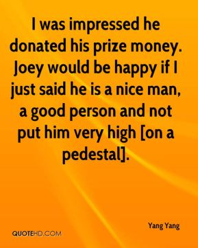 Yang Yang  - I was impressed he donated his prize money. Joey would be happy if I just said he is a nice man, a good person and not put him very high [on a pedestal].