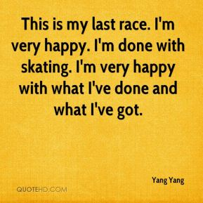 This is my last race. I'm very happy. I'm done with skating. I'm very happy with what I've done and what I've got.