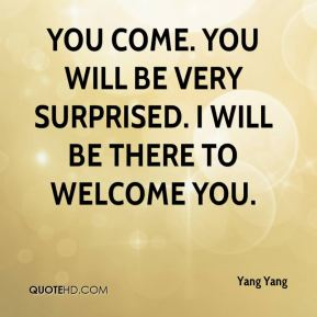 You come. You will be very surprised. I will be there to welcome you.