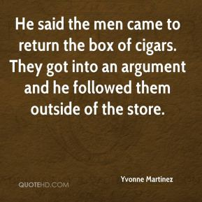 Yvonne Martinez  - He said the men came to return the box of cigars. They got into an argument and he followed them outside of the store.