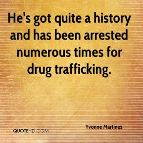 Yvonne Martinez  - He's got quite a history and has been arrested numerous times for drug trafficking.