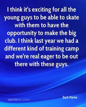 Zach Parise  - I think it's exciting for all the young guys to be able to skate with them to have the opportunity to make the big club. I think last year we had a different kind of training camp and we're real eager to be out there with these guys.