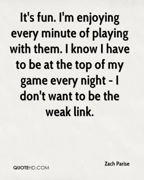 Zach Parise  - It's fun. I'm enjoying every minute of playing with them. I know I have to be at the top of my game every night - I don't want to be the weak link.