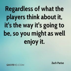 Zach Parise  - Regardless of what the players think about it, it's the way it's going to be, so you might as well enjoy it.