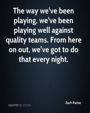 Zach Parise  - The way we've been playing, we've been playing well against quality teams. From here on out, we've got to do that every night.