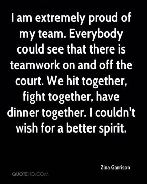 Zina Garrison  - I am extremely proud of my team. Everybody could see that there is teamwork on and off the court. We hit together, fight together, have dinner together. I couldn't wish for a better spirit.