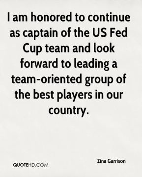 Zina Garrison  - I am honored to continue as captain of the US Fed Cup team and look forward to leading a team-oriented group of the best players in our country.