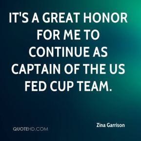 Zina Garrison  - It's a great honor for me to continue as captain of the US Fed Cup team.