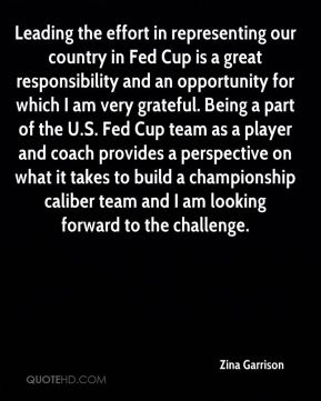 Zina Garrison  - Leading the effort in representing our country in Fed Cup is a great responsibility and an opportunity for which I am very grateful. Being a part of the U.S. Fed Cup team as a player and coach provides a perspective on what it takes to build a championship caliber team and I am looking forward to the challenge.