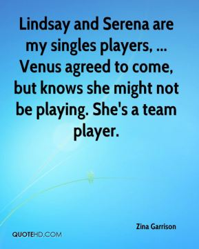 Zina Garrison  - Lindsay and Serena are my singles players, ... Venus agreed to come, but knows she might not be playing. She's a team player.