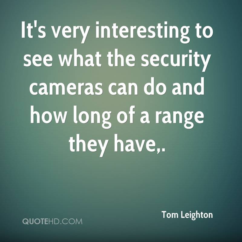 It's very interesting to see what the security cameras can do and how long of a range they have.