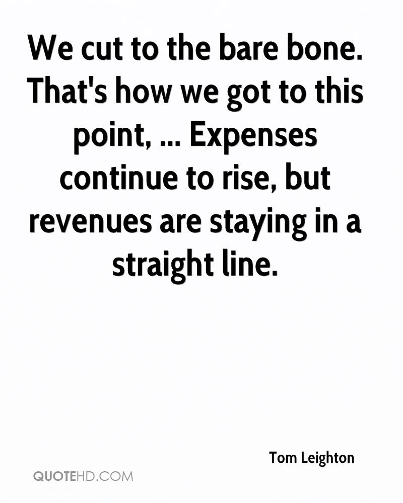 We cut to the bare bone. That's how we got to this point, ... Expenses continue to rise, but revenues are staying in a straight line.