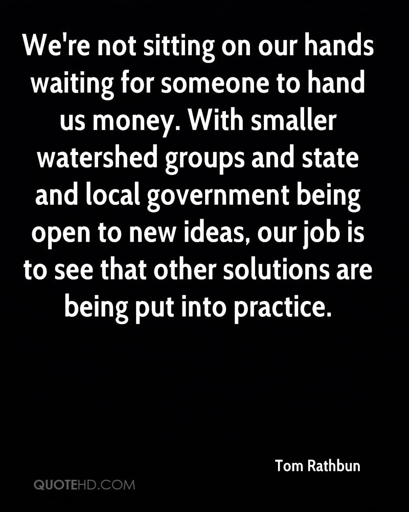 We're not sitting on our hands waiting for someone to hand us money. With smaller watershed groups and state and local government being open to new ideas, our job is to see that other solutions are being put into practice.