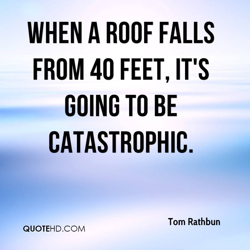When a roof falls from 40 feet, it's going to be catastrophic.