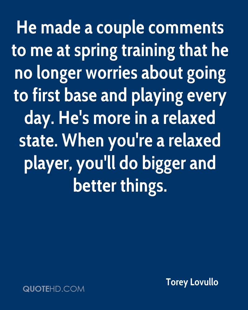 He made a couple comments to me at spring training that he no longer worries about going to first base and playing every day. He's more in a relaxed state. When you're a relaxed player, you'll do bigger and better things.
