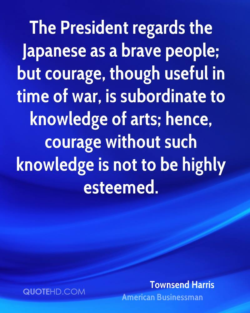 The President regards the Japanese as a brave people; but courage, though useful in time of war, is subordinate to knowledge of arts; hence, courage without such knowledge is not to be highly esteemed.