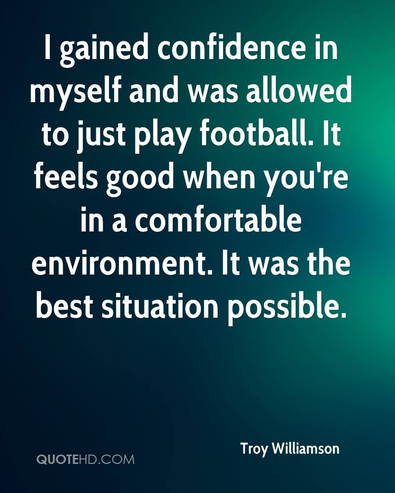 I gained confidence in myself and was allowed to just play football. It feels good when you're in a comfortable environment. It was the best situation possible.