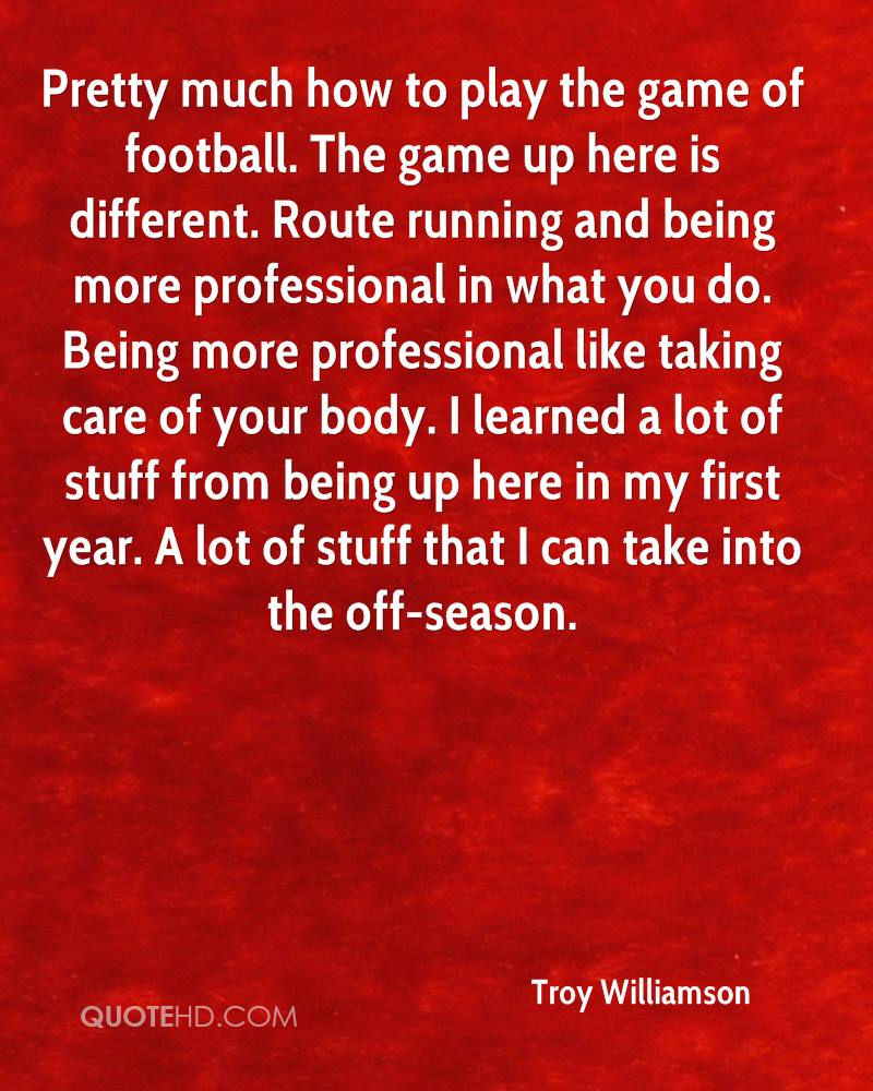 Pretty much how to play the game of football. The game up here is different. Route running and being more professional in what you do. Being more professional like taking care of your body. I learned a lot of stuff from being up here in my first year. A lot of stuff that I can take into the off-season.