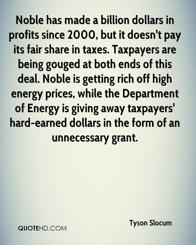 Noble has made a billion dollars in profits since 2000, but it doesn't pay its fair share in taxes. Taxpayers are being gouged at both ends of this deal. Noble is getting rich off high energy prices, while the Department of Energy is giving away taxpayers' hard-earned dollars in the form of an unnecessary grant.