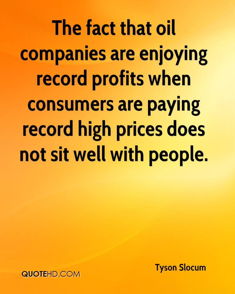 The fact that oil companies are enjoying record profits when consumers are paying record high prices does not sit well with people.
