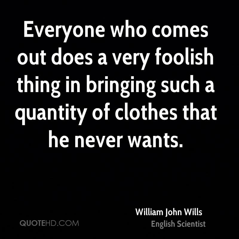 Everyone who comes out does a very foolish thing in bringing such a quantity of clothes that he never wants.