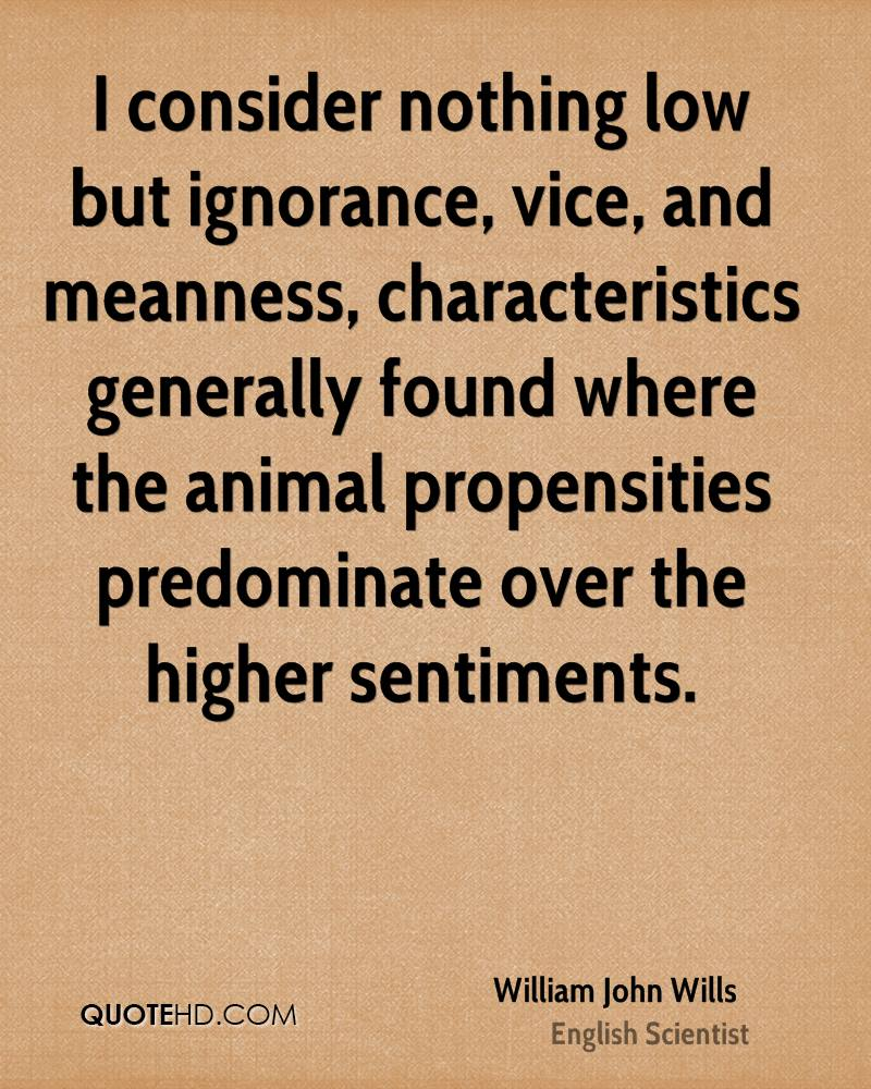 I consider nothing low but ignorance, vice, and meanness, characteristics generally found where the animal propensities predominate over the higher sentiments.