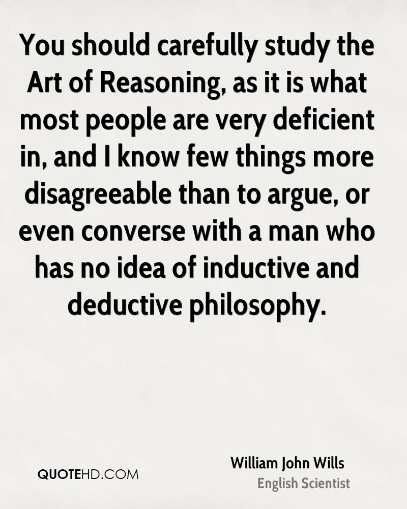 You should carefully study the Art of Reasoning, as it is what most people are very deficient in, and I know few things more disagreeable than to argue, or even converse with a man who has no idea of inductive and deductive philosophy.