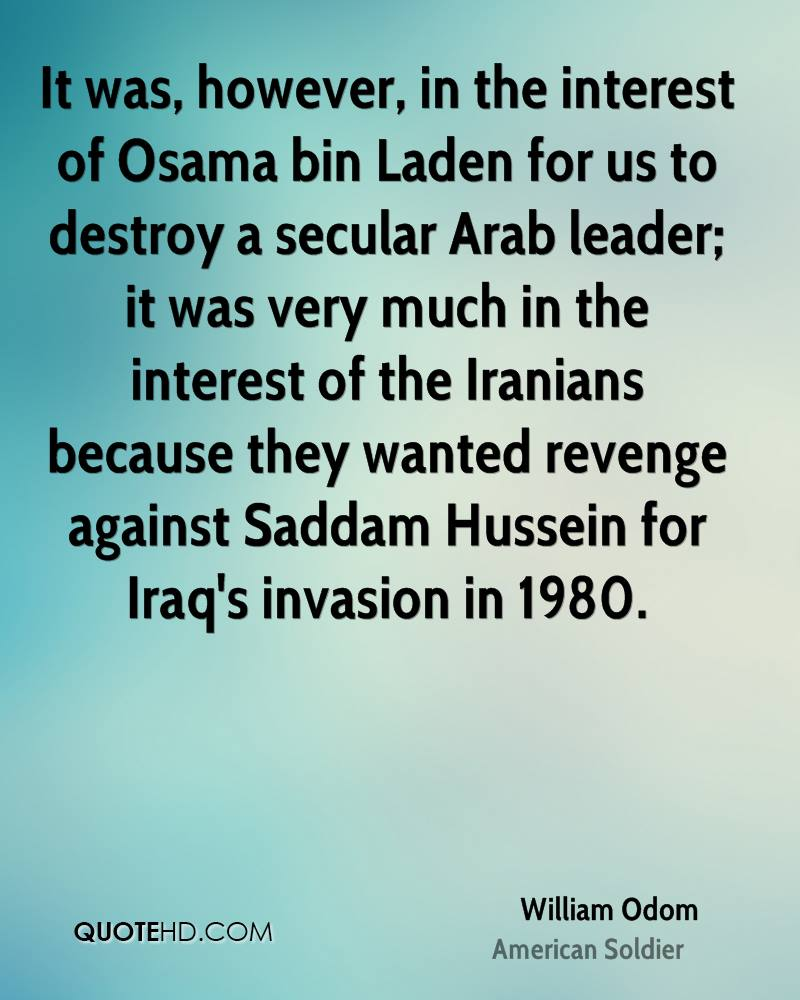 It was, however, in the interest of Osama bin Laden for us to destroy a secular Arab leader; it was very much in the interest of the Iranians because they wanted revenge against Saddam Hussein for Iraq's invasion in 1980.