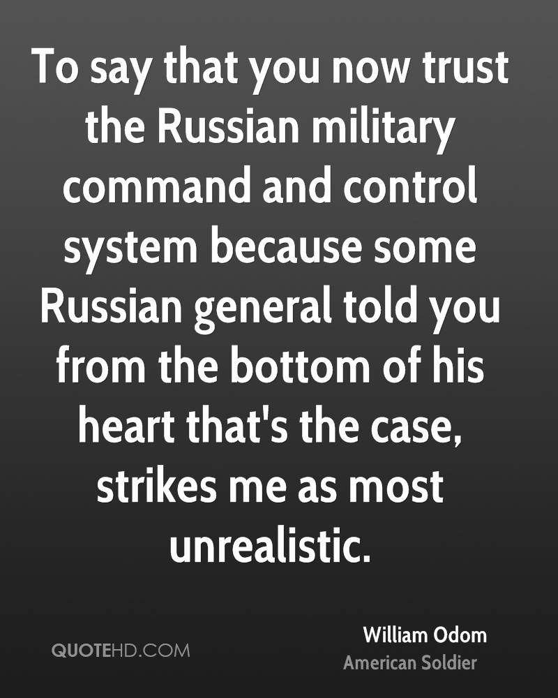 To say that you now trust the Russian military command and control system because some Russian general told you from the bottom of his heart that's the case, strikes me as most unrealistic.
